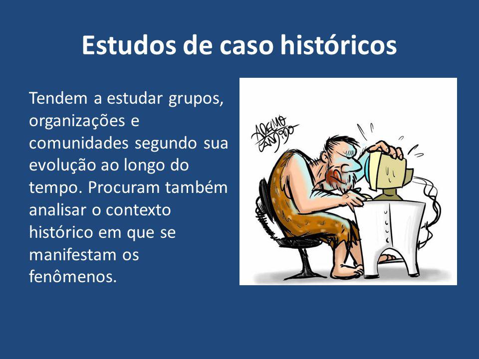 Estudos de caso históricos Tendem a estudar grupos, organizações e comunidades segundo sua evolução ao longo do tempo. Procuram também analisar o cont