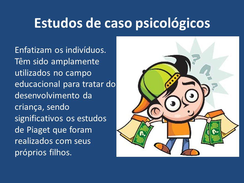 Estudos de caso psicológicos Enfatizam os indivíduos. Têm sido amplamente utilizados no campo educacional para tratar do desenvolvimento da criança, s