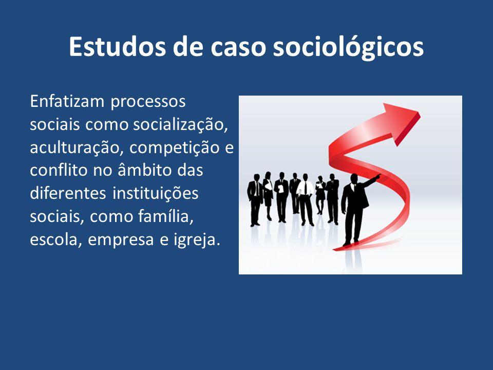 Estudos de caso sociológicos Enfatizam processos sociais como socialização, aculturação, competição e conflito no âmbito das diferentes instituições s