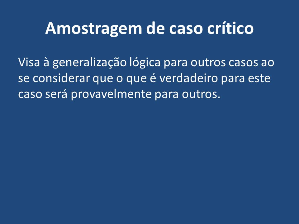 Amostragem de caso crítico Visa à generalização lógica para outros casos ao se considerar que o que é verdadeiro para este caso será provavelmente par