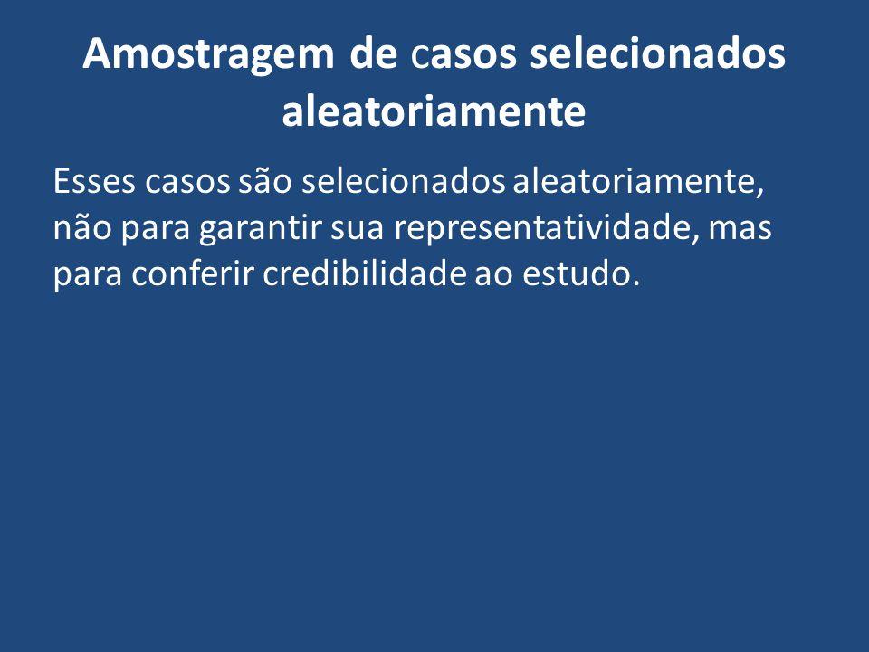 Amostragem de casos selecionados aleatoriamente Esses casos são selecionados aleatoriamente, não para garantir sua representatividade, mas para confer
