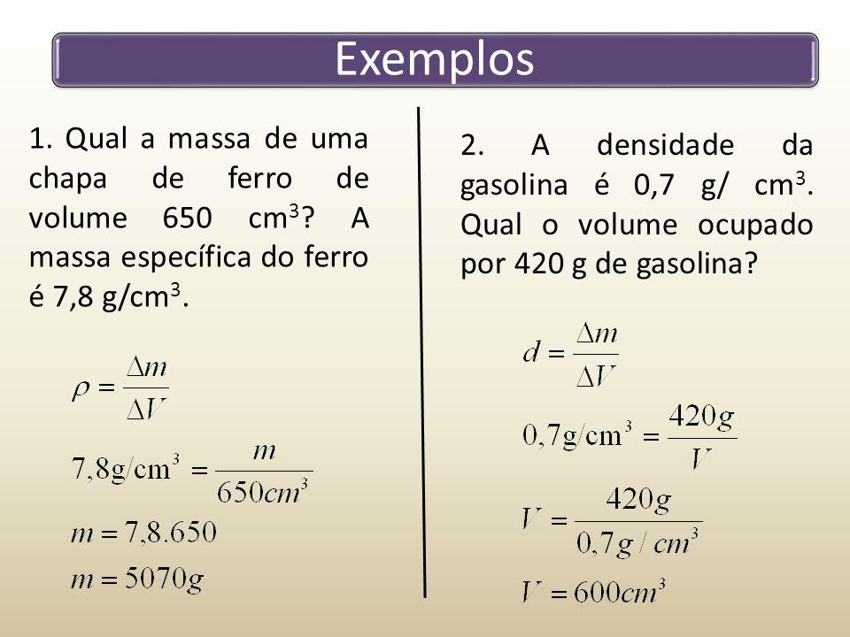Exemplos 1. Qual a massa de uma chapa de ferro de volume 650 cm 3 ? A massa específica do ferro é 7,8 g/cm 3. 2. A densidade da gasolina é 0,7 g/ cm 3
