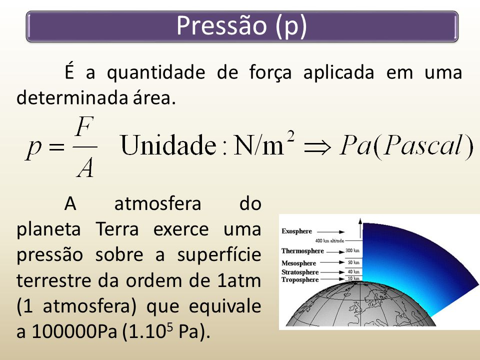 Pressão (p) É a quantidade de força aplicada em uma determinada área. A atmosfera do planeta Terra exerce uma pressão sobre a superfície terrestre da