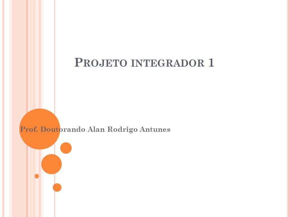 P ROJETO INTEGRADOR 1 Prof. Doutorando Alan Rodrigo Antunes