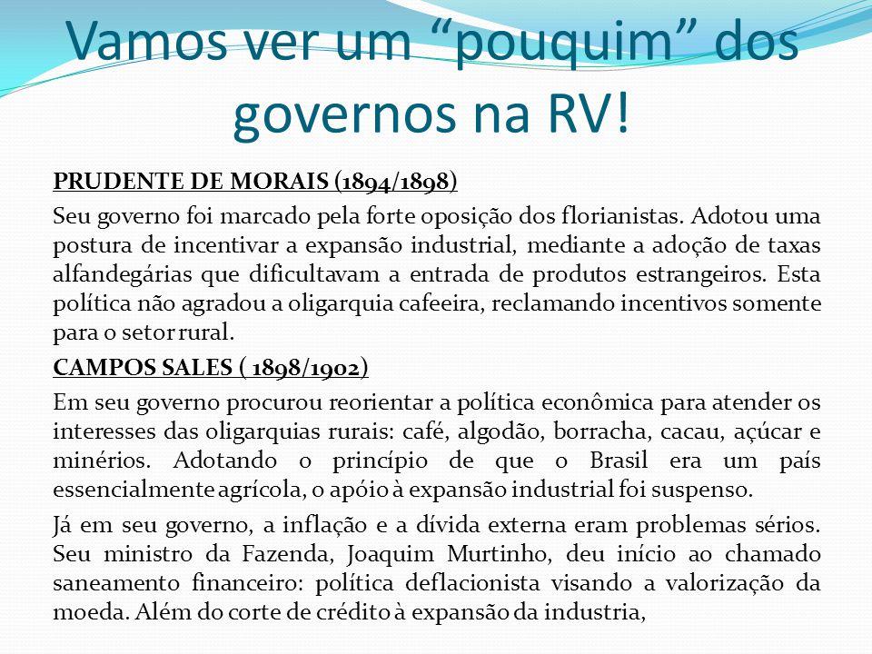 Vamos ver um pouquim dos governos na RV! PRUDENTE DE MORAIS (1894/1898) Seu governo foi marcado pela forte oposição dos florianistas. Adotou uma postu