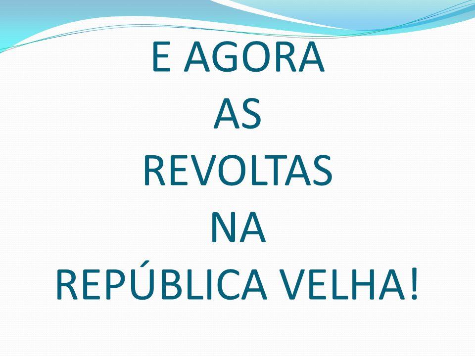 E AGORA AS REVOLTAS NA REPÚBLICA VELHA!