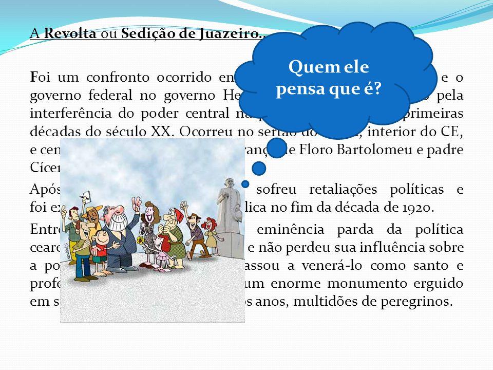 A Revolta ou Sedição de Juazeiro... Foi um confronto ocorrido entre as oligarquias cearenses e o governo federal no governo Hermes da Fonseca provocad