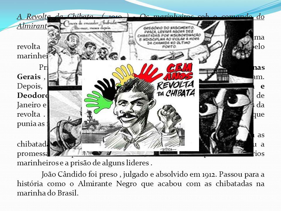 A Revolta da Chibata ( 1910 ) - Os marinheiros sob o comando do Almirante Negro No final do governo do presidente Nilo Peçanha, estourou uma revolta d