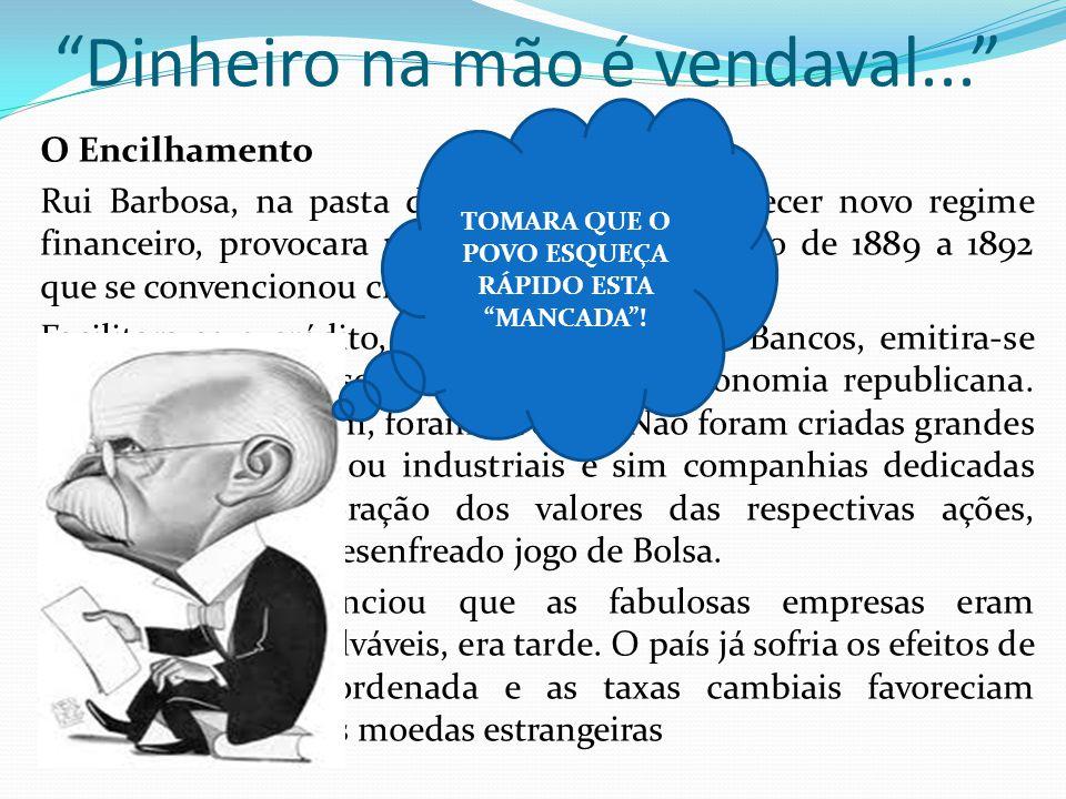 Dinheiro na mão é vendaval... O Encilhamento Rui Barbosa, na pasta da Fazenda ao estabelecer novo regime financeiro, provocara um fenômeno econômico d