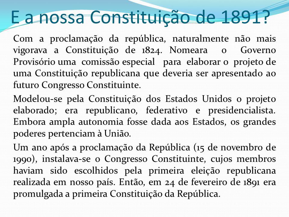E a nossa Constituição de 1891? Com a proclamação da república, naturalmente não mais vigorava a Constituição de 1824. Nomeara o Governo Provisório um