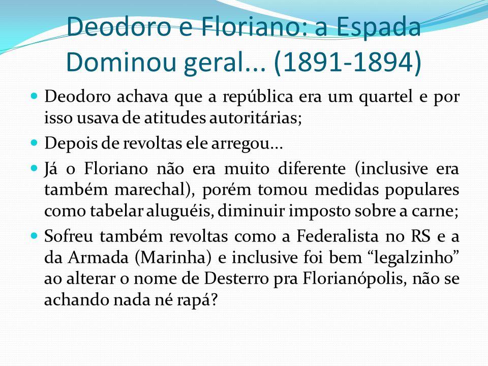 Deodoro e Floriano: a Espada Dominou geral... (1891-1894) Deodoro achava que a república era um quartel e por isso usava de atitudes autoritárias; Dep