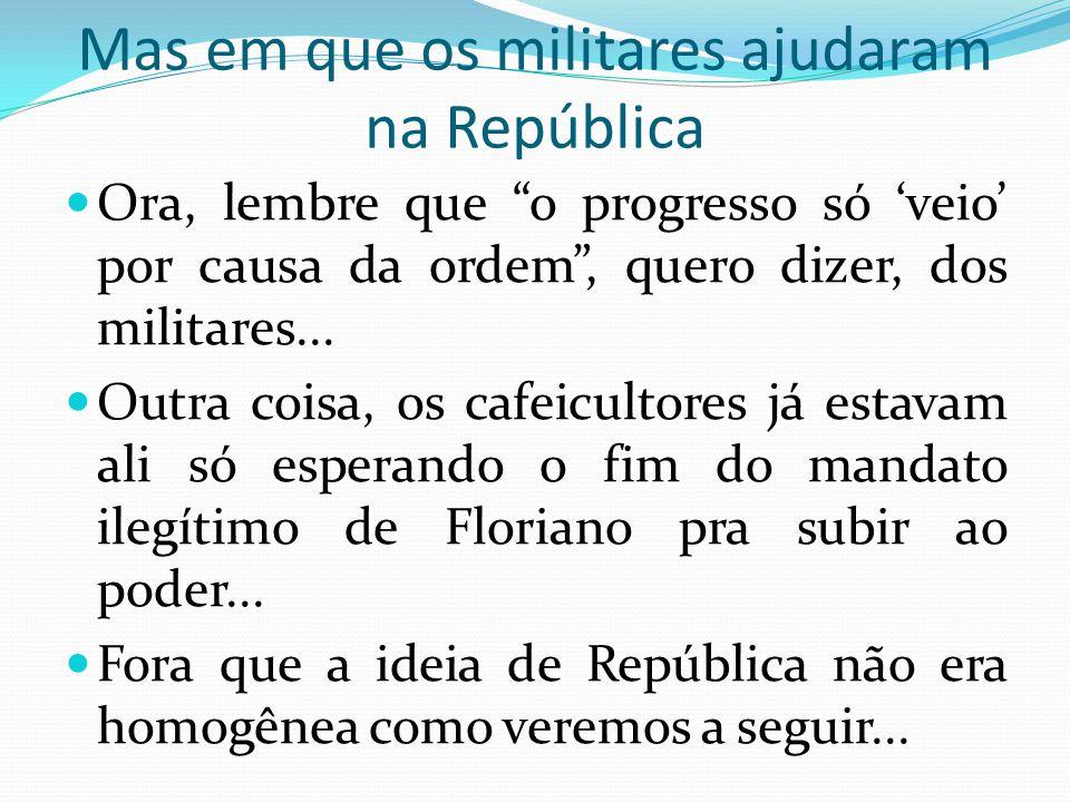 Mas em que os militares ajudaram na República Ora, lembre que o progresso só veio por causa da ordem, quero dizer, dos militares... Outra coisa, os ca