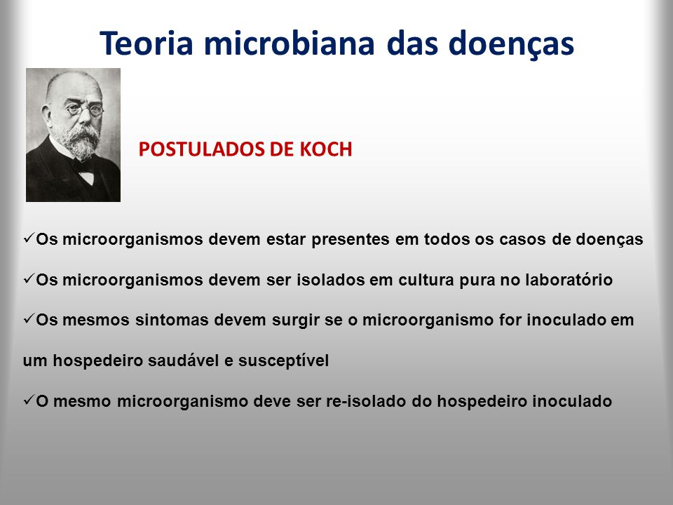 Teoria microbiana das doenças POSTULADOS DE KOCH Os microorganismos devem estar presentes em todos os casos de doenças Os microorganismos devem ser is