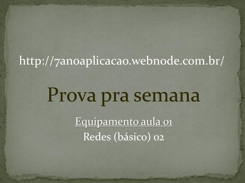 http://7anoaplicacao.webnode.com.br/ Prova pra semana Equipamento aula 01 Redes (básico) 02
