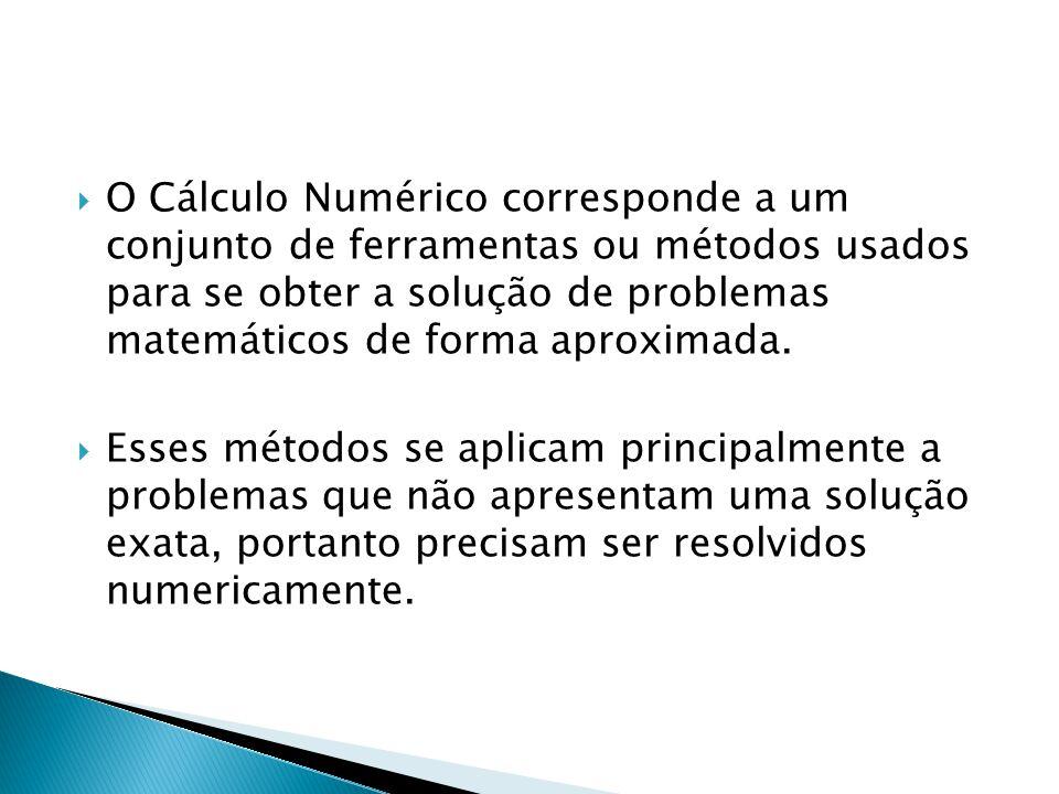 O Cálculo Numérico corresponde a um conjunto de ferramentas ou métodos usados para se obter a solução de problemas matemáticos de forma aproximada. Es