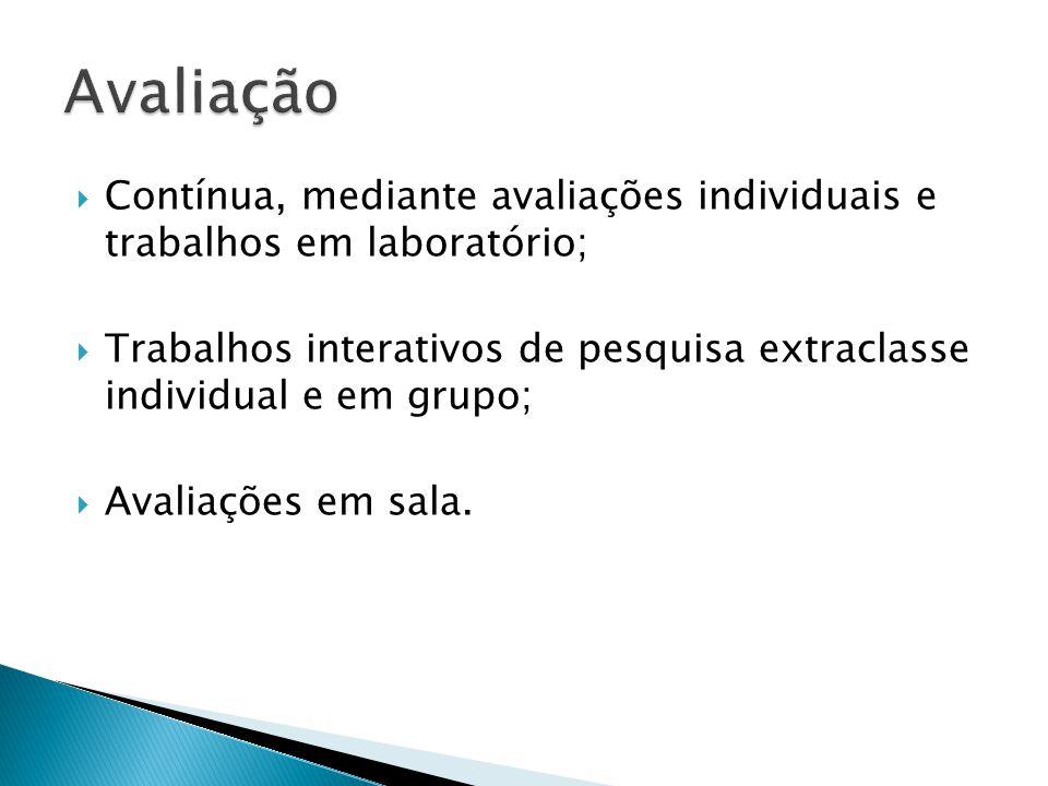 Contínua, mediante avaliações individuais e trabalhos em laboratório; Trabalhos interativos de pesquisa extraclasse individual e em grupo; Avaliações em sala.