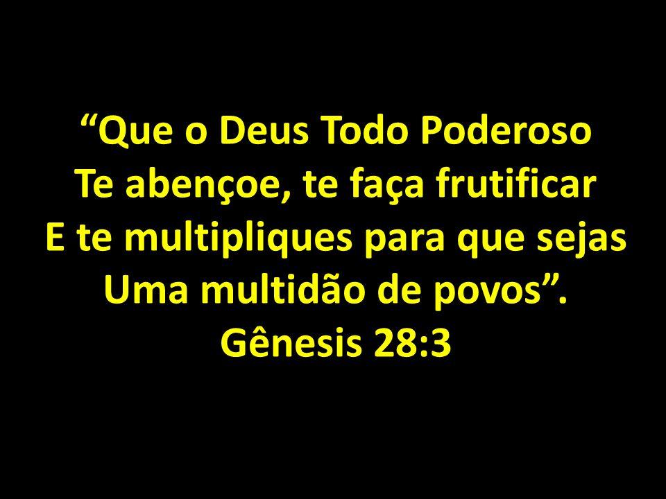 Que o Deus Todo Poderoso Te abençoe, te faça frutificar E te multipliques para que sejas Uma multidão de povos. Gênesis 28:3