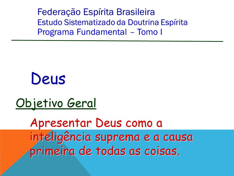Federação Espírita Brasileira Estudo Sistematizado da Doutrina Espírita Programa Fundamental – Tomo I Deus Apresentar Deus como a inteligência suprema e a causa primeira de todas as coisas.