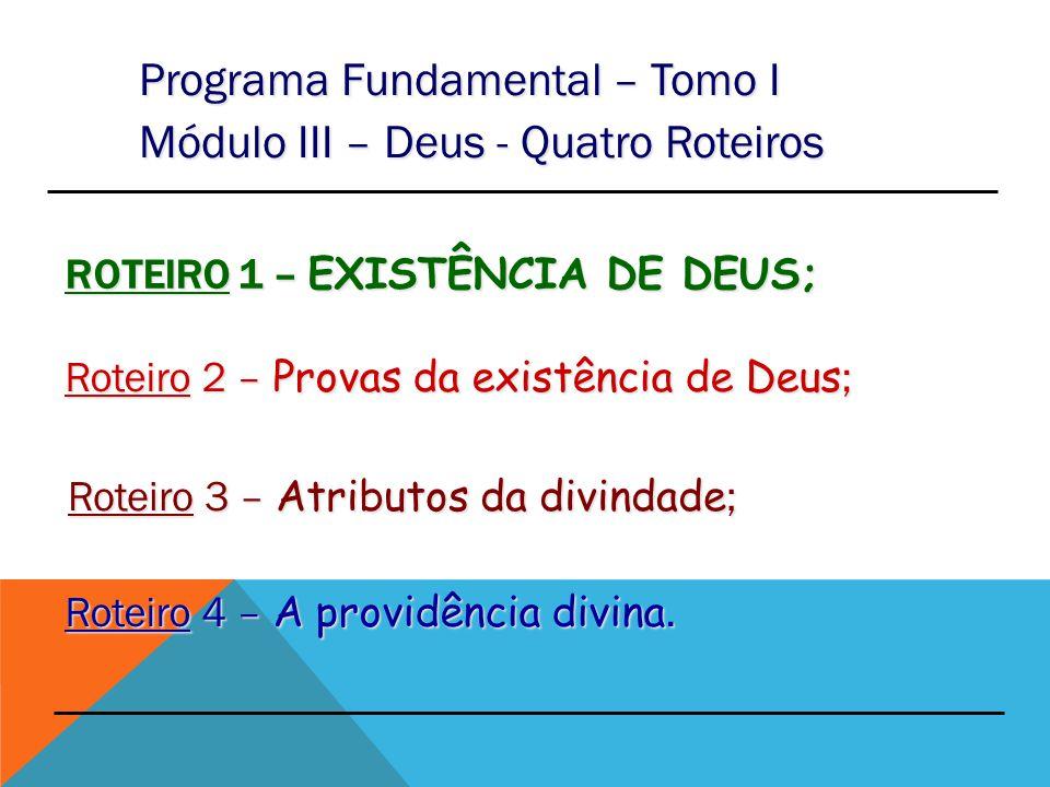 ROTEIRO 1 – EXISTÊNCIA DE DEUS; Programa Fundamental – Tomo I Módulo III – Deus - Quatro Roteiros Roteiro 2 – Provas da existência de Deus ; Roteiro 3 – Atributos da divindade; Roteiro 4 – A providência divina.