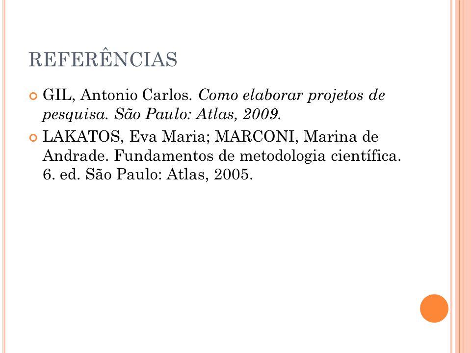 REFERÊNCIAS GIL, Antonio Carlos. Como elaborar projetos de pesquisa. São Paulo: Atlas, 2009. LAKATOS, Eva Maria; MARCONI, Marina de Andrade. Fundament