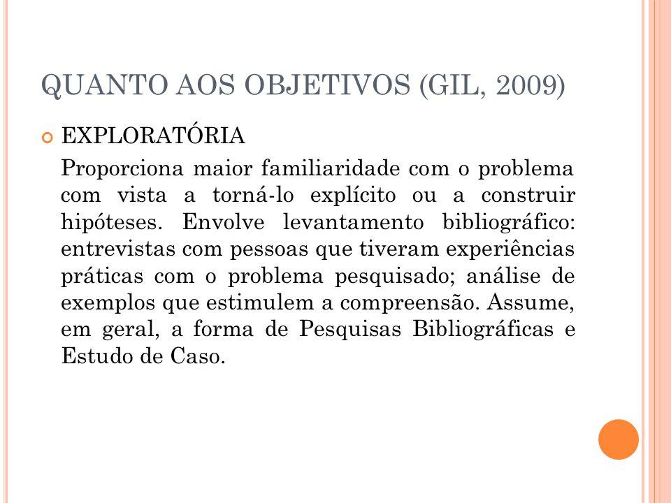 QUANTO AOS OBJETIVOS (GIL, 2009) EXPLORATÓRIA Proporciona maior familiaridade com o problema com vista a torná-lo explícito ou a construir hipóteses.