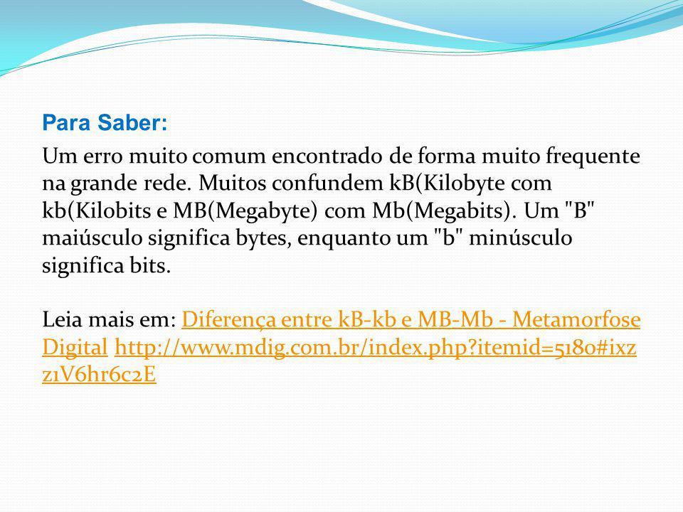 Para Saber: Um erro muito comum encontrado de forma muito frequente na grande rede. Muitos confundem kB(Kilobyte com kb(Kilobits e MB(Megabyte) com Mb