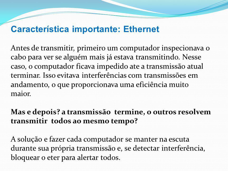 Característica importante: Ethernet Antes de transmitir, primeiro um computador inspecionava o cabo para ver se alguém mais já estava transmitindo. Ne