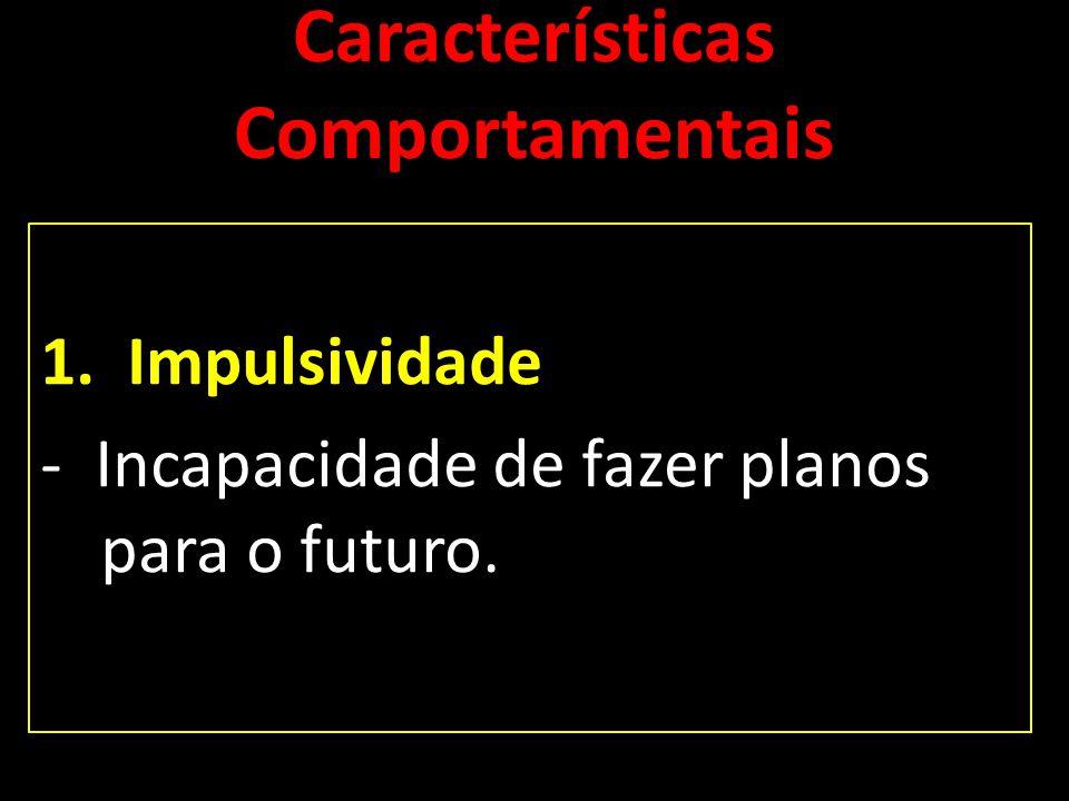 Características Comportamentais 1.Impulsividade - Incapacidade de fazer planos para o futuro.
