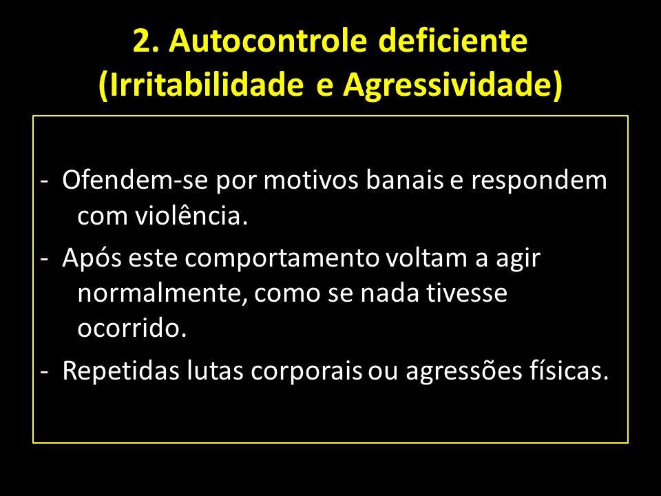2. Autocontrole deficiente (Irritabilidade e Agressividade) - Ofendem-se por motivos banais e respondem com violência. - Após este comportamento volta