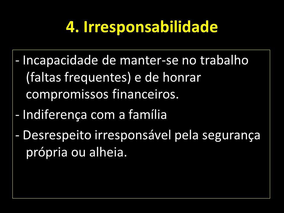 4. Irresponsabilidade - Incapacidade de manter-se no trabalho (faltas frequentes) e de honrar compromissos financeiros. - Indiferença com a família -