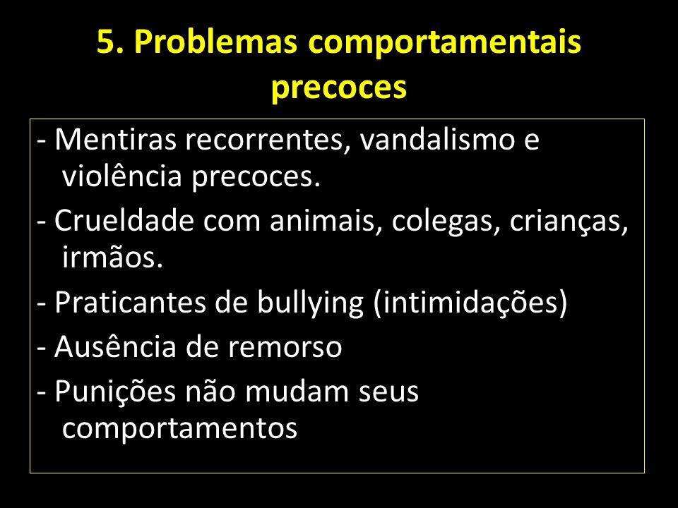 5. Problemas comportamentais precoces - Mentiras recorrentes, vandalismo e violência precoces. - Crueldade com animais, colegas, crianças, irmãos. - P