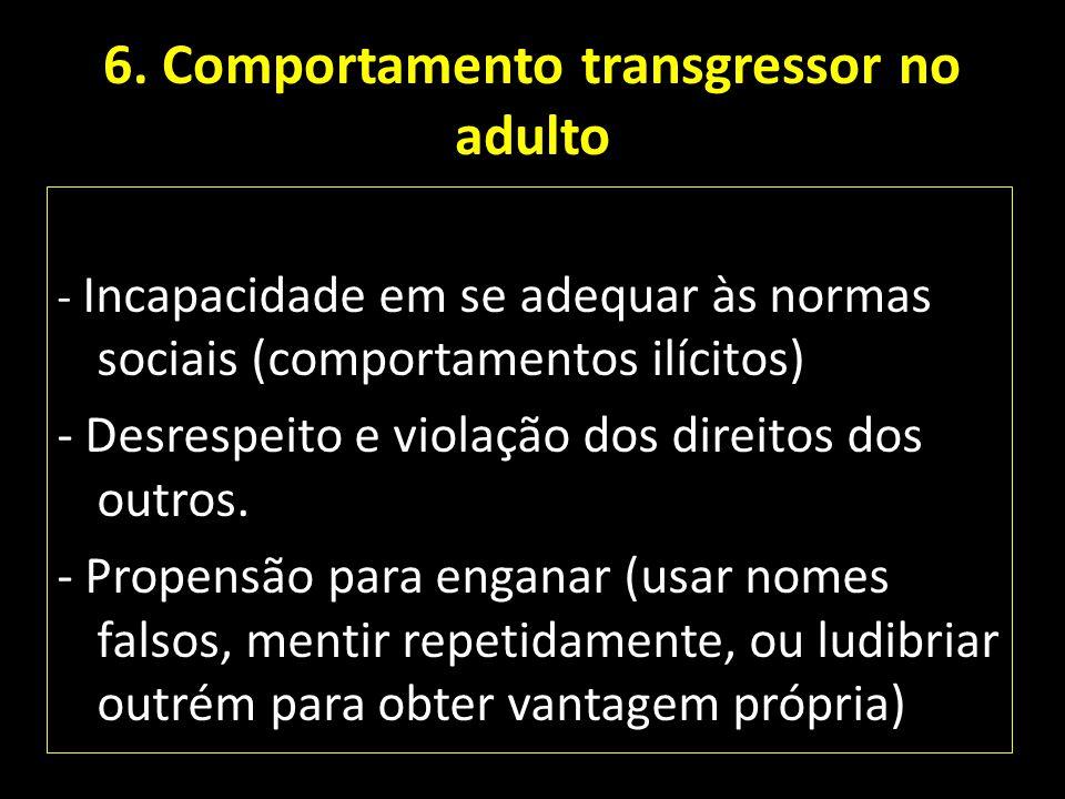 6. Comportamento transgressor no adulto - Incapacidade em se adequar às normas sociais (comportamentos ilícitos) - Desrespeito e violação dos direitos