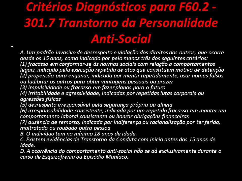 Critérios Diagnósticos para F60.2 - 301.7 Transtorno da Personalidade Anti-Social A. Um padrão invasivo de desrespeito e violação dos direitos dos out