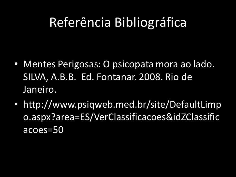 Referência Bibliográfica Mentes Perigosas: O psicopata mora ao lado. SILVA, A.B.B. Ed. Fontanar. 2008. Rio de Janeiro. http://www.psiqweb.med.br/site/