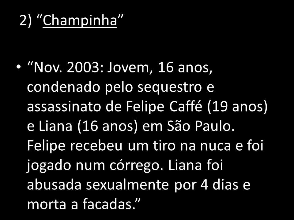 2) Champinha Nov. 2003: Jovem, 16 anos, condenado pelo sequestro e assassinato de Felipe Caffé (19 anos) e Liana (16 anos) em São Paulo. Felipe recebe