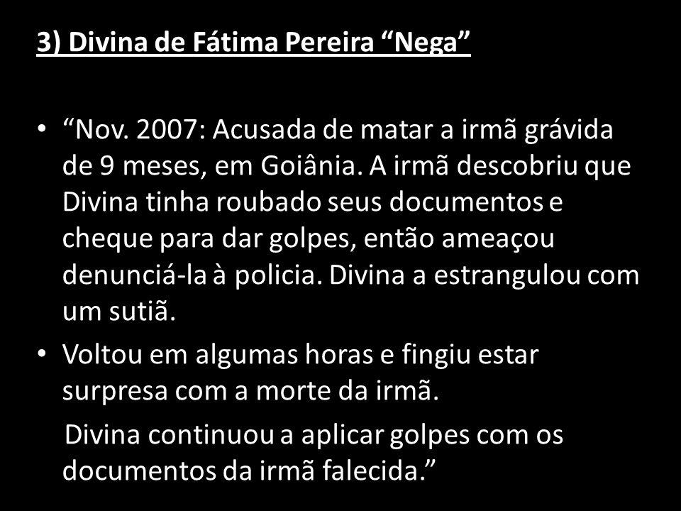 3) Divina de Fátima Pereira Nega Nov. 2007: Acusada de matar a irmã grávida de 9 meses, em Goiânia. A irmã descobriu que Divina tinha roubado seus doc