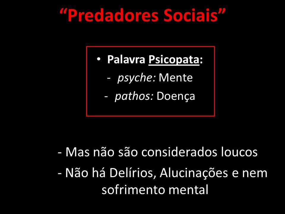 Predadores Sociais Palavra Psicopata: -psyche: Mente -pathos: Doença - Mas não são considerados loucos - Não há Delírios, Alucinações e nem sofrimento