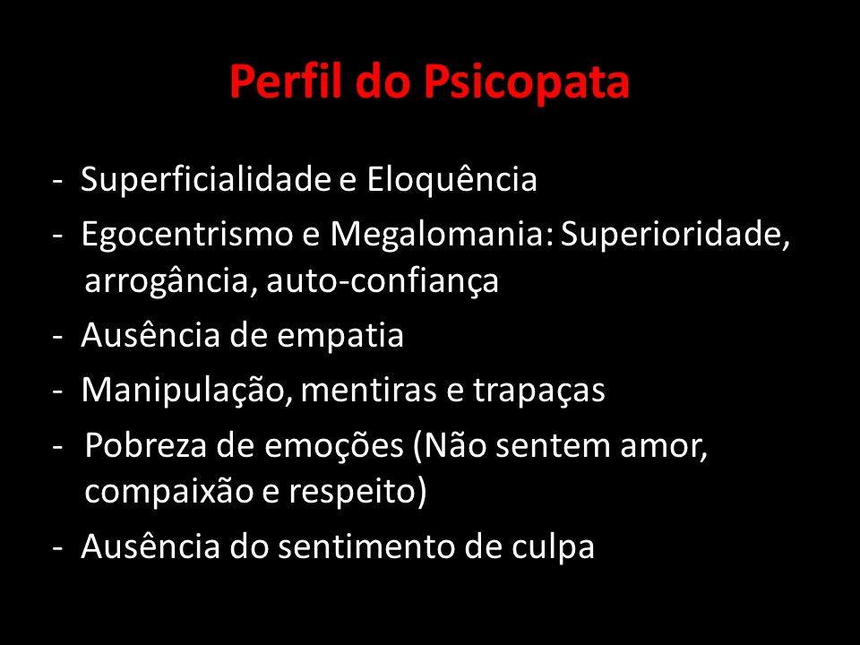 Perfil do Psicopata - Superficialidade e Eloquência - Egocentrismo e Megalomania: Superioridade, arrogância, auto-confiança - Ausência de empatia - Ma