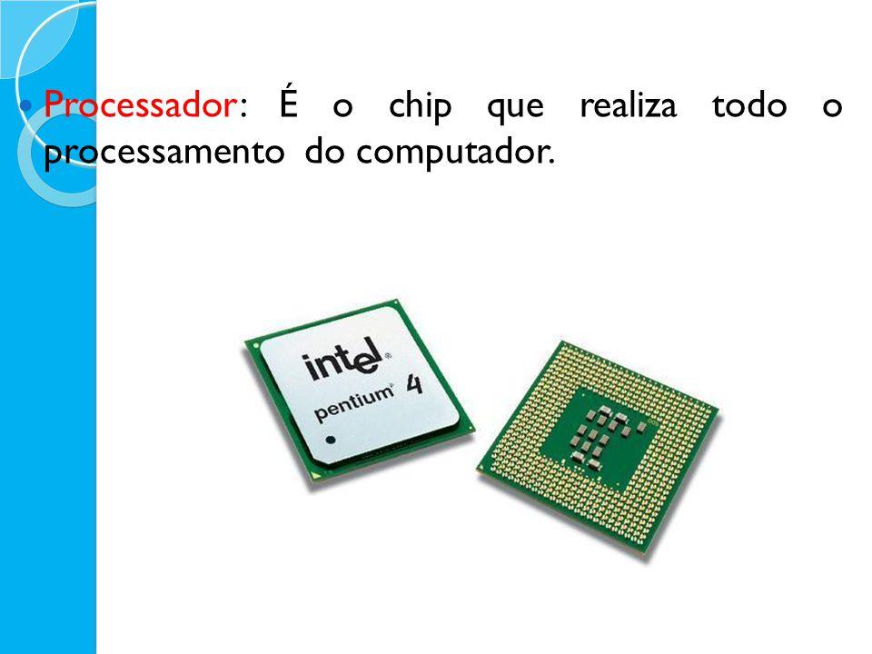 Processador: É o chip que realiza todo o processamento do computador.