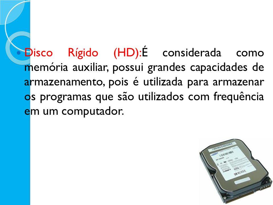 Disco Rígido (HD):É considerada como memória auxiliar, possui grandes capacidades de armazenamento, pois é utilizada para armazenar os programas que s