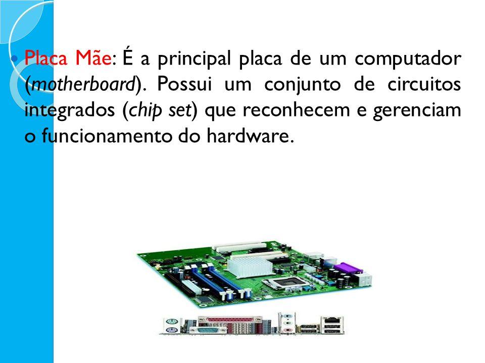 Placa Mãe: É a principal placa de um computador (motherboard). Possui um conjunto de circuitos integrados (chip set) que reconhecem e gerenciam o func