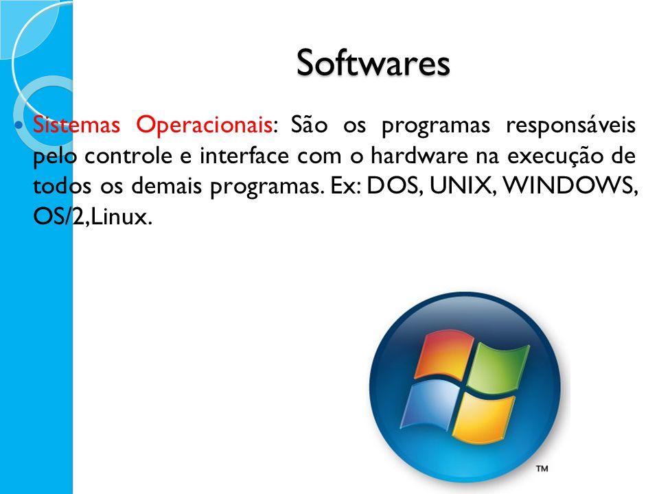 Softwares Sistemas Operacionais: São os programas responsáveis pelo controle e interface com o hardware na execução de todos os demais programas. Ex: