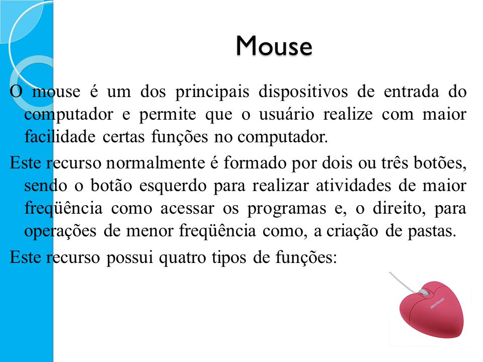 Mouse O mouse é um dos principais dispositivos de entrada do computador e permite que o usuário realize com maior facilidade certas funções no computa