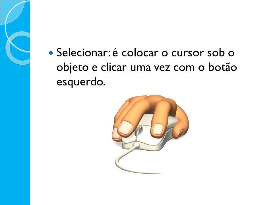 Selecionar: é colocar o cursor sob o objeto e clicar uma vez com o botão esquerdo.