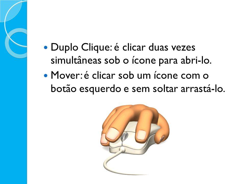 Duplo Clique: é clicar duas vezes simultâneas sob o ícone para abri-lo. Mover: é clicar sob um ícone com o botão esquerdo e sem soltar arrastá-lo.