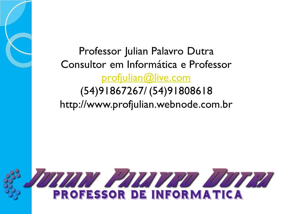 Professor Julian Palavro Dutra Consultor em Informática e Professor profjulian@live.com (54)91867267/ (54)91808618 http://www.profjulian.webnode.com.b