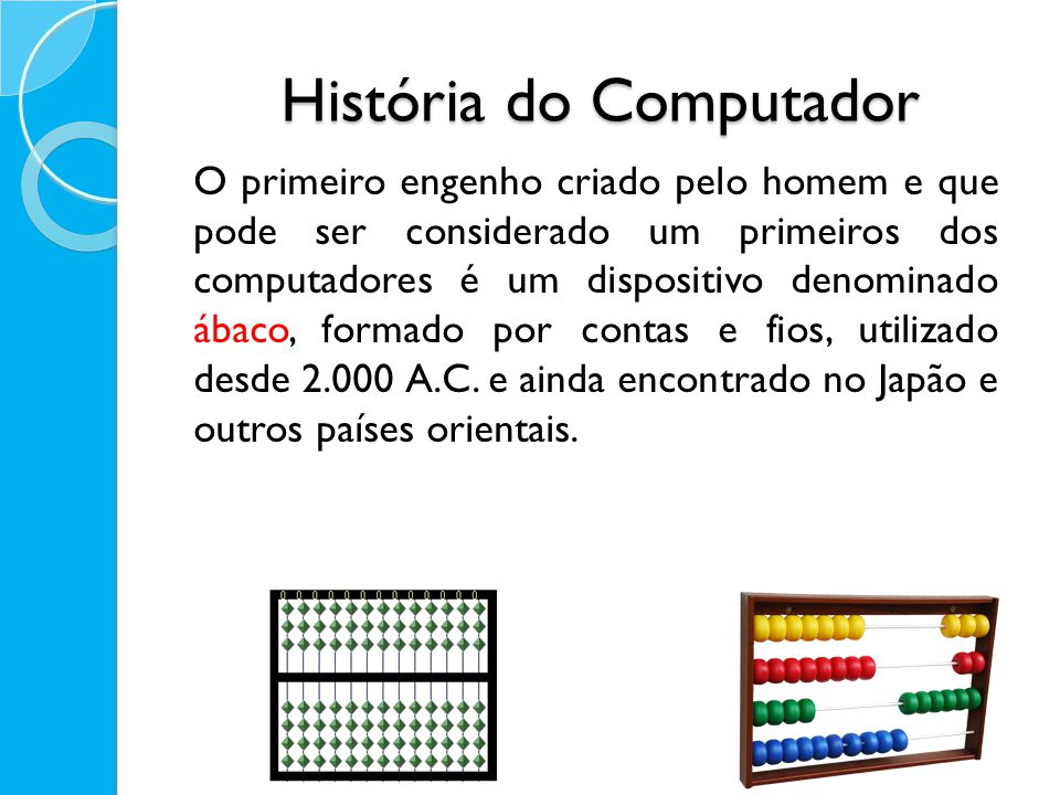 História do Computador O primeiro engenho criado pelo homem e que pode ser considerado um primeiros dos computadores é um dispositivo denominado ábaco