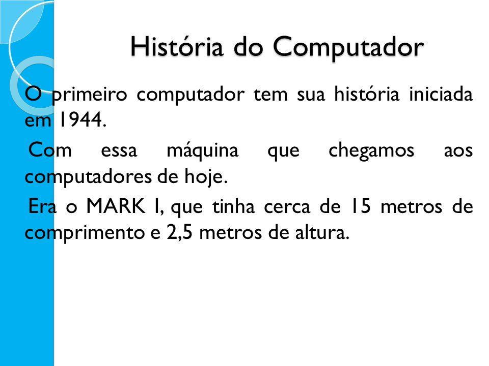 O primeiro computador tem sua história iniciada em 1944. Com essa máquina que chegamos aos computadores de hoje. Era o MARK I, que tinha cerca de 15 m
