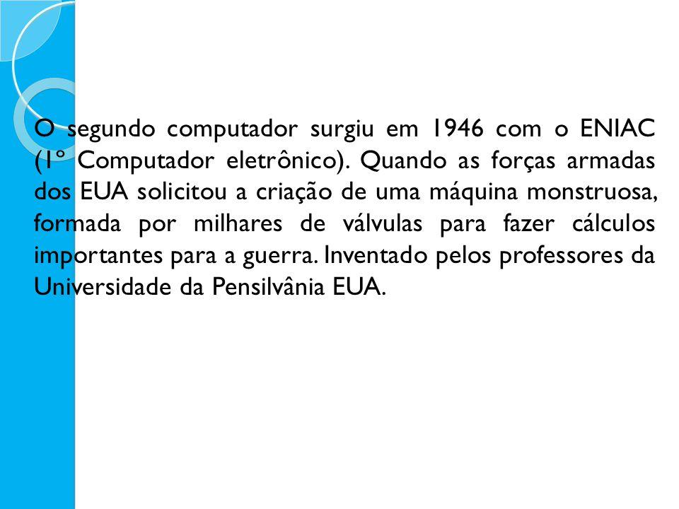 O segundo computador surgiu em 1946 com o ENIAC (1º Computador eletrônico). Quando as forças armadas dos EUA solicitou a criação de uma máquina monstr