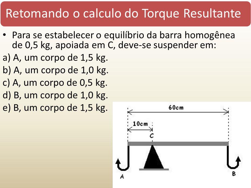 Retomando o calculo do Torque Resultante Para se estabelecer o equilíbrio da barra homogênea de 0,5 kg, apoiada em C, deve-se suspender em: a) A, um corpo de 1,5 kg.